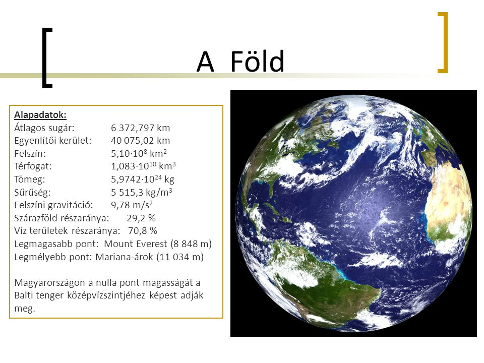 A Föld Alapadatok: Átlagos sugár:6 372,797 km Egyenlítői kerület: 40 075,02 km Felszín: 5,10·10 8 km 2 Térfogat: 1,083·10 10 km 3 Tömeg: 5,9742·10 24 kg Sűrűség: 5 515,3 kg/m 3 Felszíni gravitáció: 9,78 m/s 2 Szárazföld részaránya: 29,2 % Víz területek részaránya: 70,8 % Legmagasabb pont: Mount Everest (8 848 m) Legmélyebb pont: Mariana-árok (11 034 m) Magyarországon a nulla pont magasságát a Balti tenger középvízszintjéhez képest adják meg.