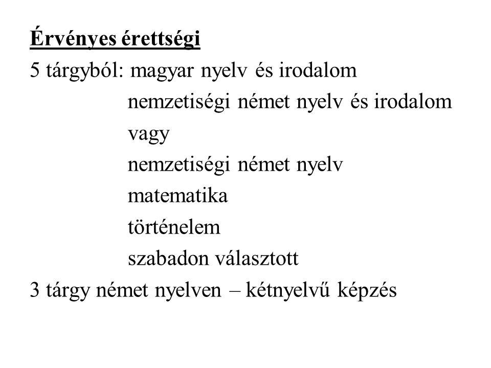 Érvényes érettségi 5 tárgyból: magyar nyelv és irodalom nemzetiségi német nyelv és irodalom vagy nemzetiségi német nyelv matematika történelem szabado