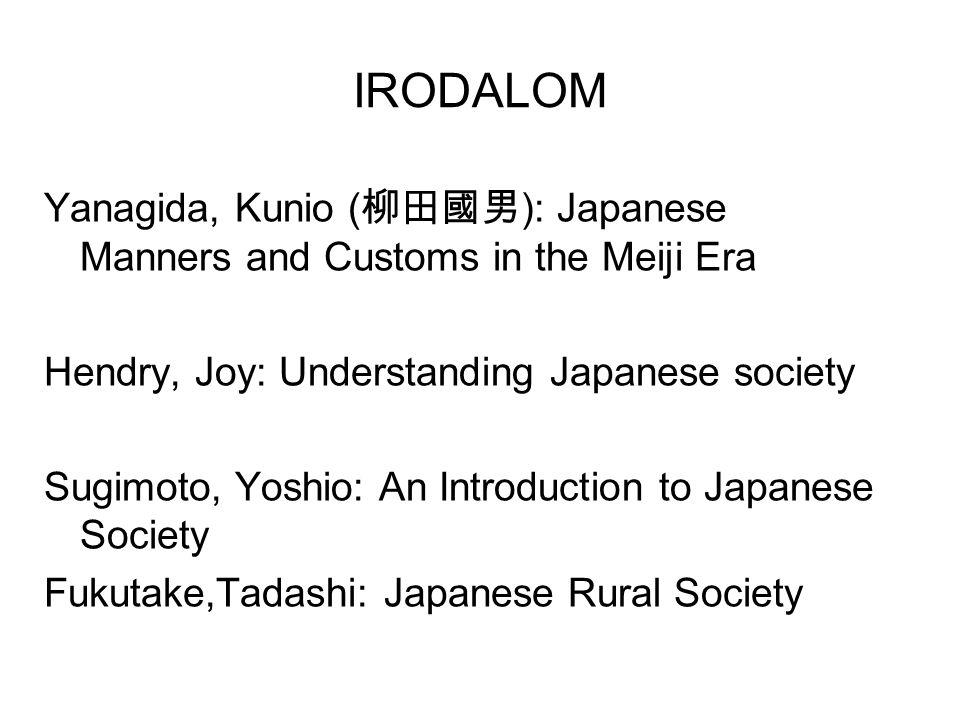 IRODALOM Yanagida, Kunio ( 柳田國男 ): Japanese Manners and Customs in the Meiji Era Hendry, Joy: Understanding Japanese society Sugimoto, Yoshio: An Introduction to Japanese Society Fukutake,Tadashi: Japanese Rural Society