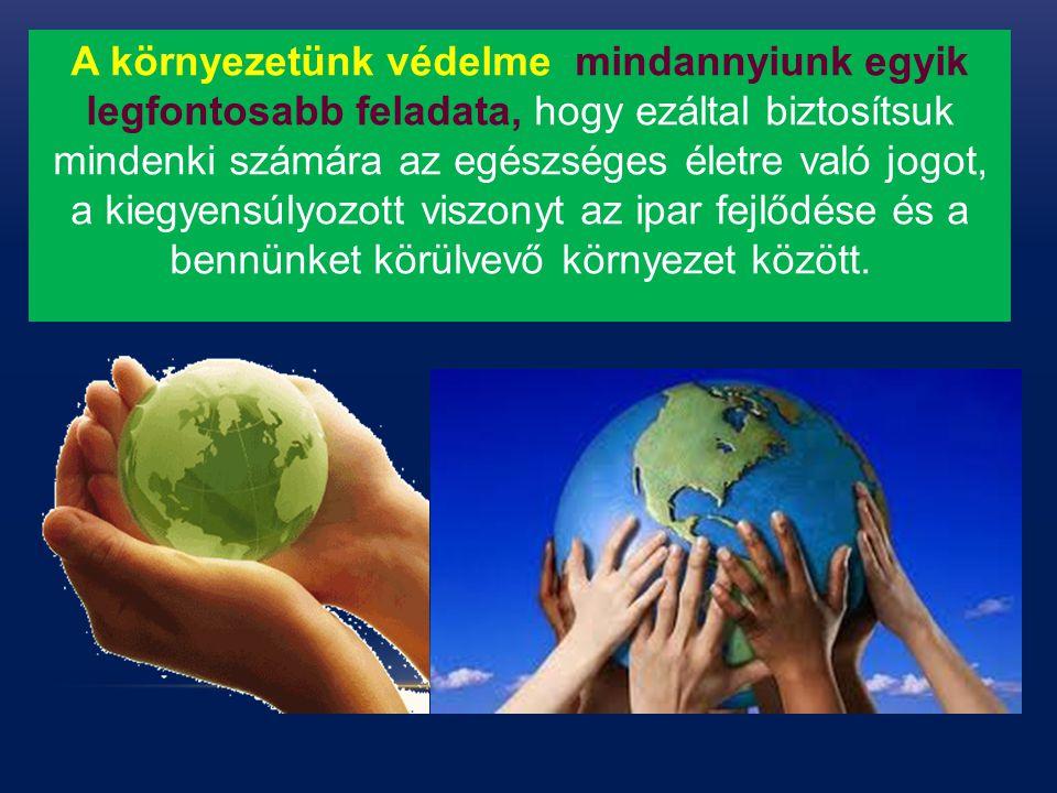 A környezetünk védelme mindannyiunk egyik legfontosabb feladata, hogy ezáltal biztosítsuk mindenki számára az egészséges életre való jogot, a kiegyens