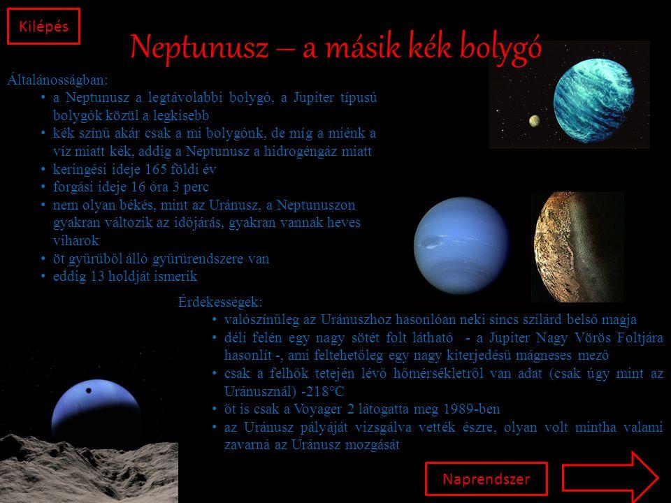 Neptunusz – a másik kék bolygó Kilépés Általánosságban: • a Neptunusz a legtávolabbi bolygó, a Jupiter típusú bolygók közül a legkisebb • kék színű akár csak a mi bolygónk, de míg a miénk a víz miatt kék, addig a Neptunusz a hidrogéngáz miatt • keringési ideje 165 földi év • forgási ideje 16 óra 3 perc • nem olyan békés, mint az Uránusz, a Neptunuszon gyakran változik az időjárás, gyakran vannak heves viharok • öt gyűrűből álló gyűrűrendszere van • eddig 13 holdját ismerik Érdekességek: • valószínűleg az Uránuszhoz hasonlóan neki sincs szilárd belső magja • déli felén egy nagy sötét folt látható - a Jupiter Nagy Vörös Foltjára hasonlít -, ami feltehetőleg egy nagy kiterjedésű mágneses mező • csak a felhők tetején lévő hőmérsékletről van adat (csak úgy mint az Uránusznál) -218°C • őt is csak a Voyager 2 látogatta meg 1989-ben • az Uránusz pályáját vizsgálva vették észre, olyan volt mintha valami zavarná az Uránusz mozgását Naprendszer