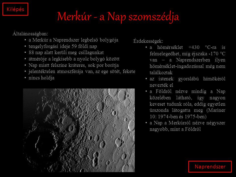 Merkúr - a Nap szomszédja Naprendszer Kilépés Általánosságban: • a Merkúr a Naprendszer legbelső bolygója • tengelyforgási ideje 59 földi nap • 88 nap alatt kerüli meg csillagunkat • átmérője a legkisebb a nyolc bolygó között • Nap miatt felszíne kráteres, sok por borítja • jelentéktelen atmoszférája van, az ege sötét, fekete • nincs holdja Érdekességek: • a hőmérséklet +430 °C-ra is felmelegedhet, míg éjszaka -170 °C van – a Naprendszerben ilyen hőmérséklet-ingadozással még nem találkoztak • az istenek gyorslábú hírnökéről nevezték el • a Földről nézve mindig a Nap közelében látható, így nagyon keveset tudunk róla, eddig egyetlen űrszonda látogatta meg (Mariner 10: 1974-ben és 1975-ben) • a Nap a Merkúrról nézve négyszer nagyobb, mint a Földről