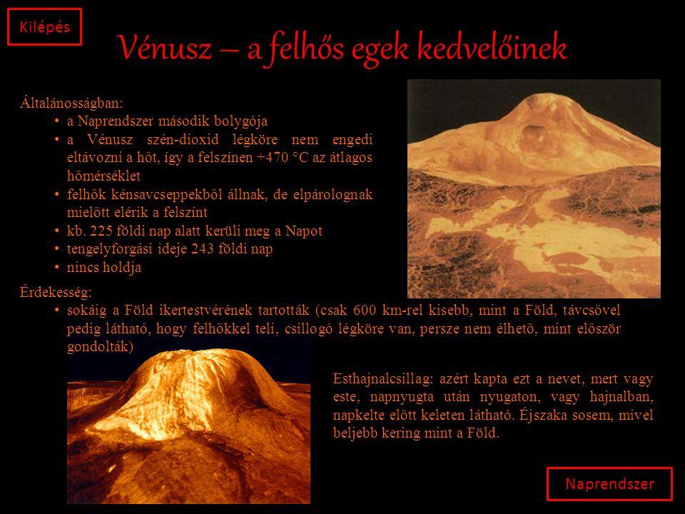 Vénusz – a felhős egek kedvelőinek Naprendszer Kilépés Általánosságban: • a Naprendszer második bolygója • a Vénusz szén-dioxid légköre nem engedi eltávozni a hőt, így a felszínen +470 °C az átlagos hőmérséklet • felhők kénsavcseppekből állnak, de elpárolognak mielőtt elérik a felszínt • kb.