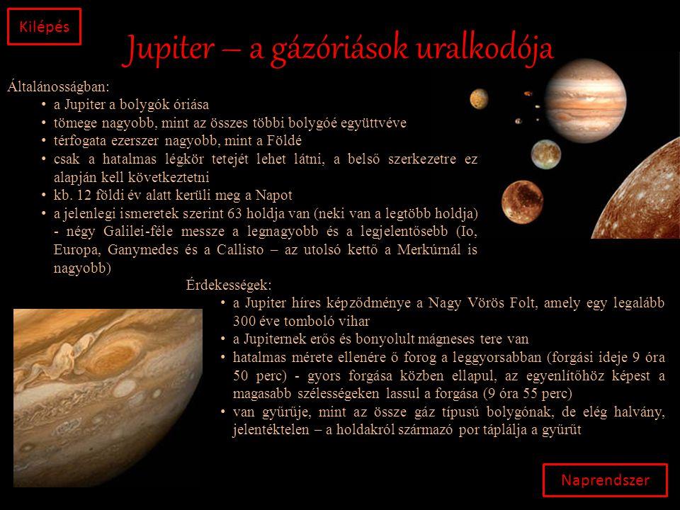 Jupiter – a gázóriások uralkodója Naprendszer Kilépés Általánosságban: • a Jupiter a bolygók óriása • tömege nagyobb, mint az összes többi bolygóé együttvéve • térfogata ezerszer nagyobb, mint a Földé • csak a hatalmas légkör tetejét lehet látni, a belső szerkezetre ez alapján kell következtetni • kb.