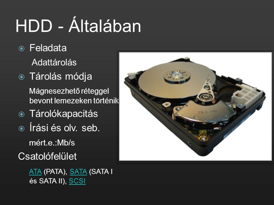 HDD - Általában  Feladata Adattárolás  Tárolás módja Mágnesezhető réteggel bevont lemezeken történik.  Tárolókapacitás  Írási és olv. seb. mért.e.