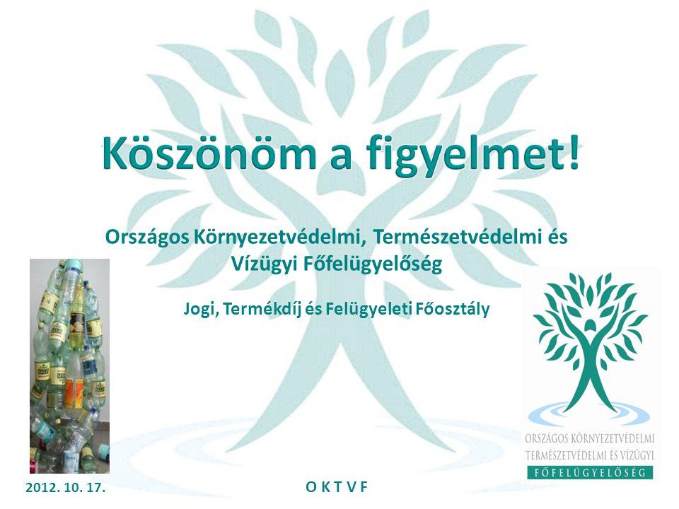 2012. 10. 17. O K T V F Országos Környezetvédelmi, Természetvédelmi és Vízügyi Főfelügyelőség Jogi, Termékdíj és Felügyeleti Főosztály