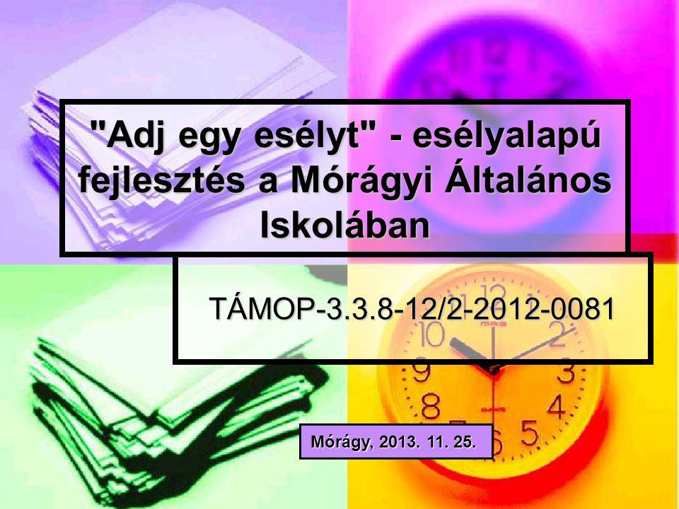 Adj egy esélyt - esélyalapú fejlesztés a Mórágyi Általános Iskolában TÁMOP-3.3.8-12/2-2012-0081 Mórágy, 2013.