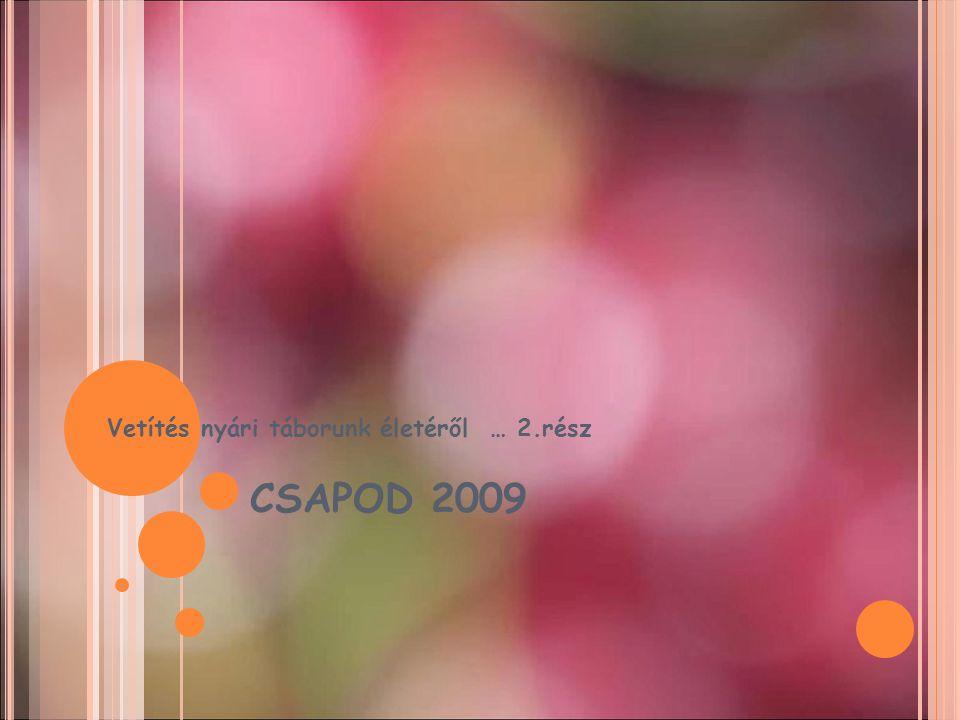 CSAPOD 2009 Vetítés nyári táborunk életéről … 2.rész
