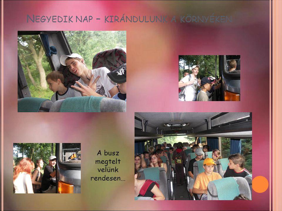 N EGYEDIK NAP – KIRÁNDULUNK A KÖRNYÉKEN A busz megtelt velünk rendesen…