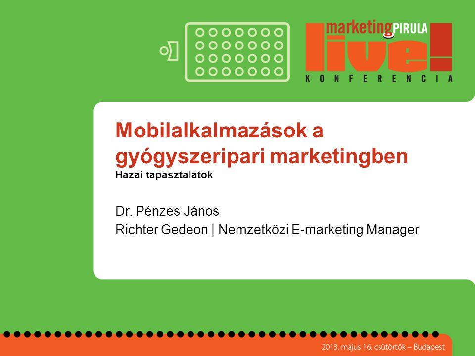 Mobilalkalmazások a gyógyszeripari marketingben Hazai tapasztalatok Dr. Pénzes János Richter Gedeon | Nemzetközi E-marketing Manager