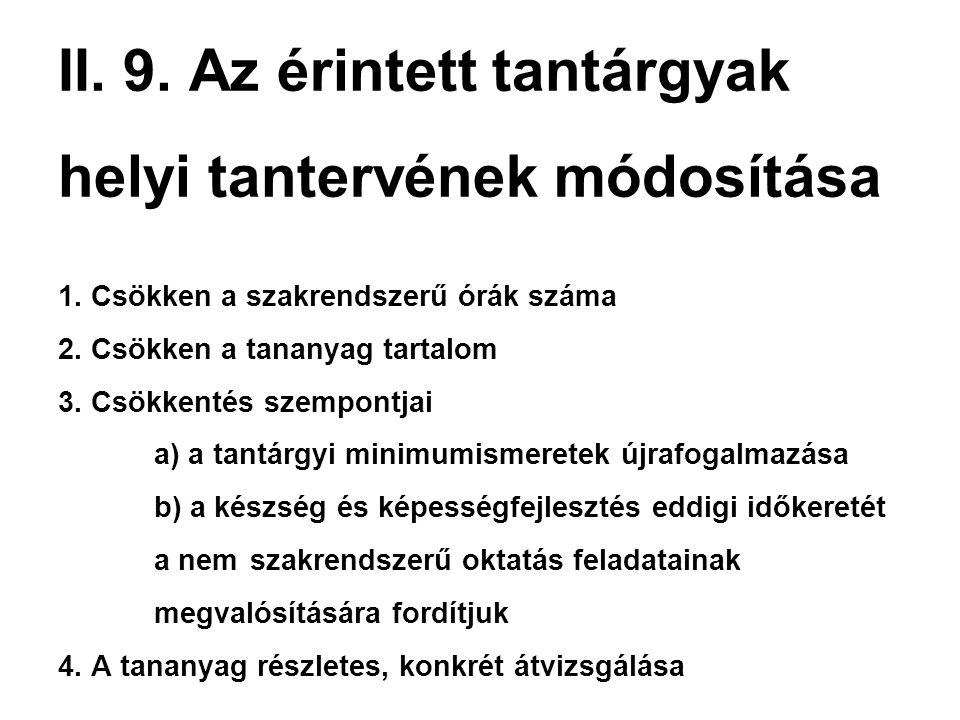 II. 9. Az érintett tantárgyak helyi tantervének módosítása 1. Csökken a szakrendszerű órák száma 2. Csökken a tananyag tartalom 3. Csökkentés szempont