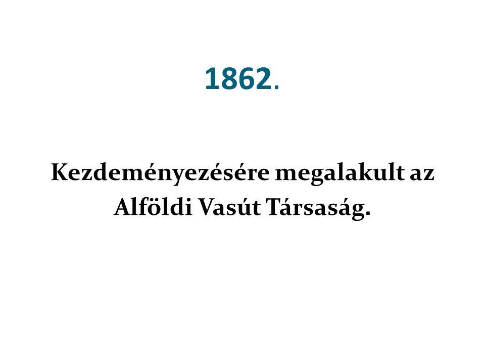 1862. Kezdeményezésére megalakult az Alföldi Vasút Társaság.