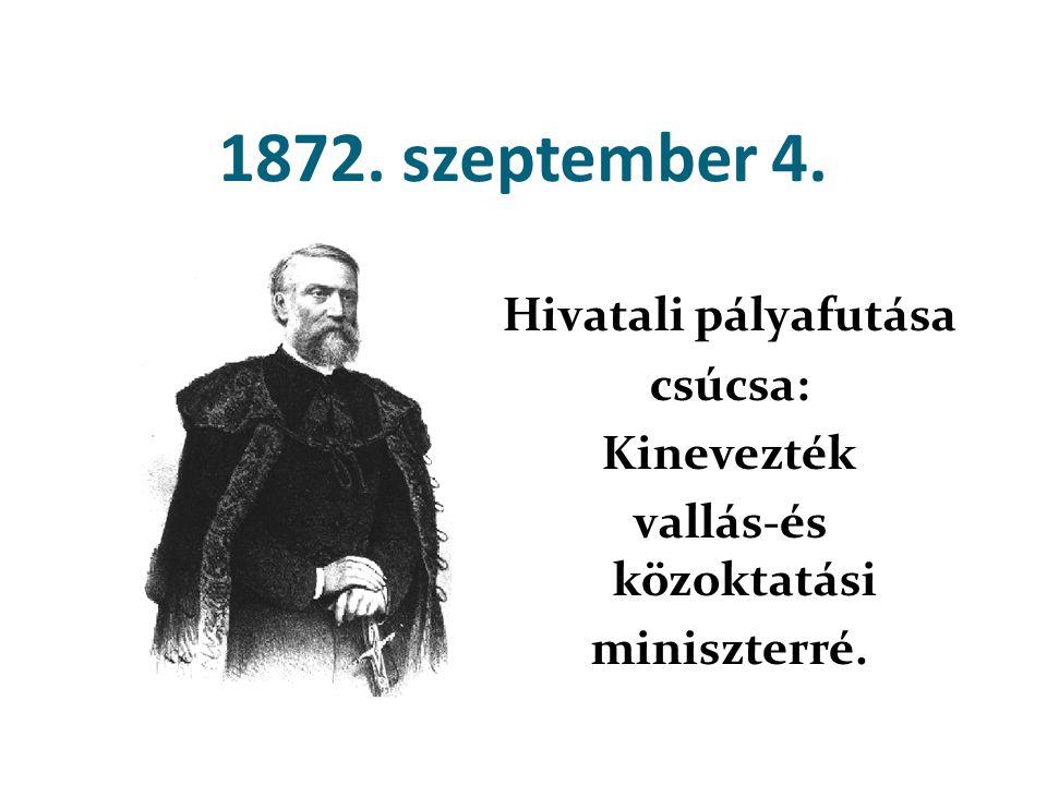 1872. szeptember 4. Hivatali pályafutása csúcsa: Kinevezték vallás-és közoktatási miniszterré.