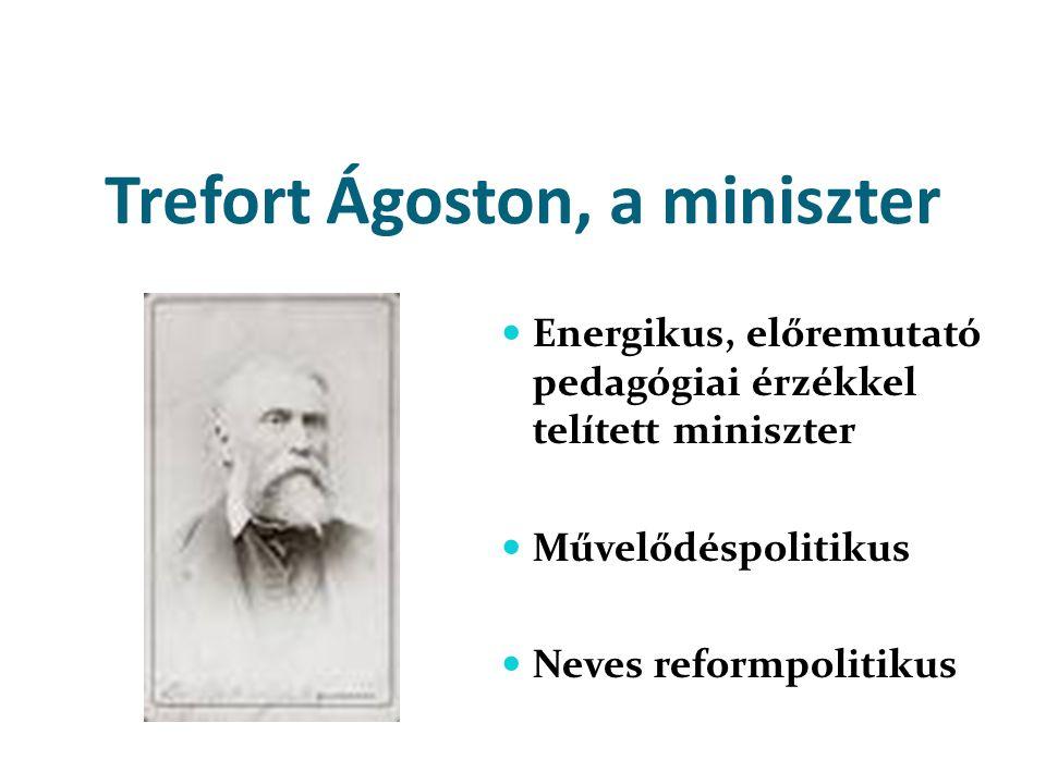 Trefort Ágoston, a miniszter  Energikus, előremutató pedagógiai érzékkel telített miniszter  Művelődéspolitikus  Neves reformpolitikus