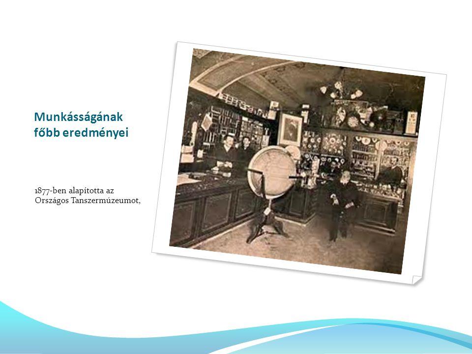 Munkásságának főbb eredményei 1877-ben alapította az Országos Tanszermúzeumot,