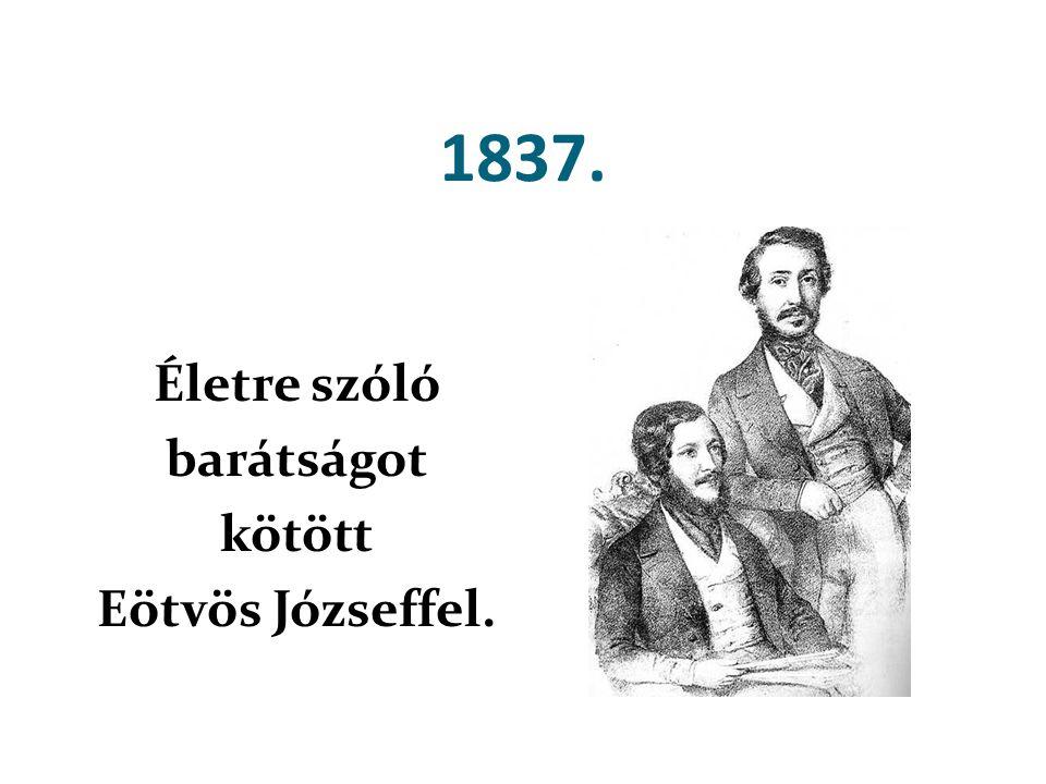 1837. Életre szóló barátságot kötött Eötvös Józseffel.