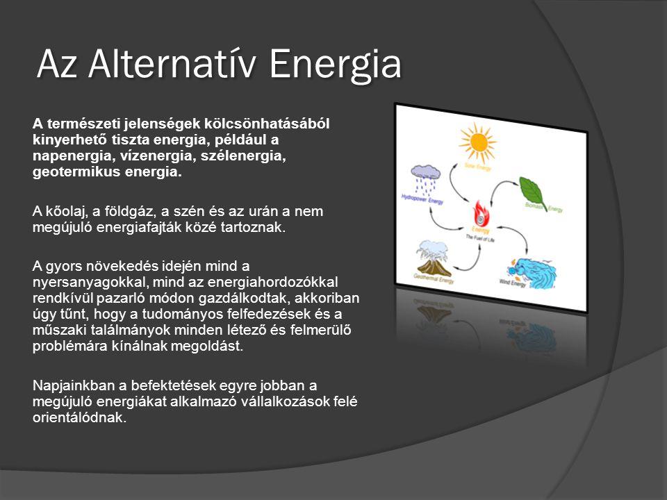 Az Alternatív Energia A természeti jelenségek kölcsönhatásából kinyerhető tiszta energia, például a napenergia, vízenergia, szélenergia, geotermikus e