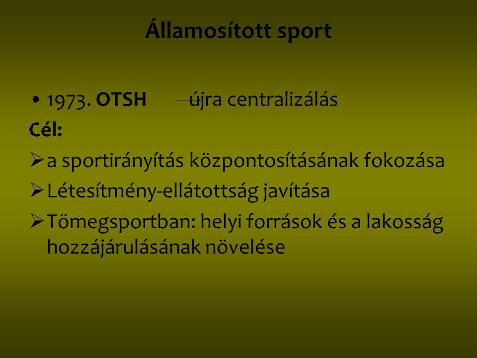 Államosított sport •1973. OTSH újra centralizálás Cél:  a sportirányítás központosításának fokozása  Létesítmény-ellátottság javítása  Tömegsportba