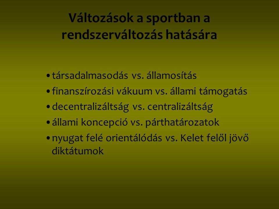 Változások a sportban a rendszerváltozás hatására •társadalmasodás vs. államosítás •finanszírozási vákuum vs. állami támogatás •decentralizáltság vs.