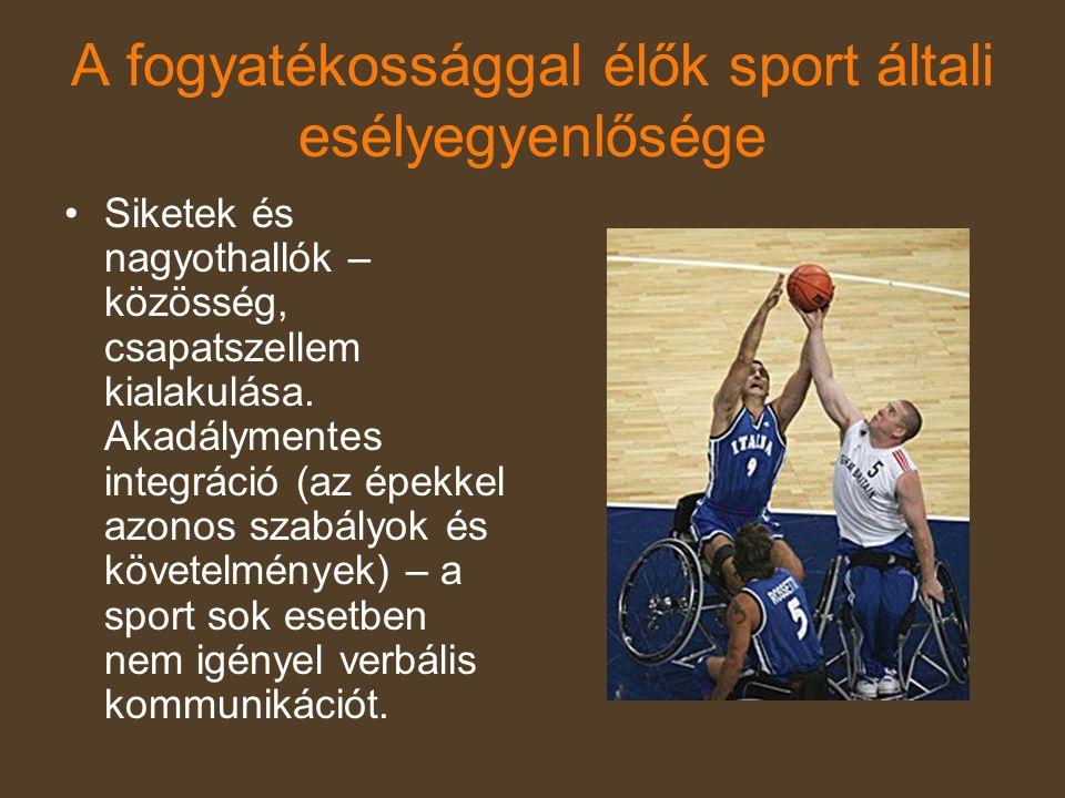 A fogyatékossággal élők sport általi esélyegyenlősége •Siketek és nagyothallók – közösség, csapatszellem kialakulása. Akadálymentes integráció (az épe