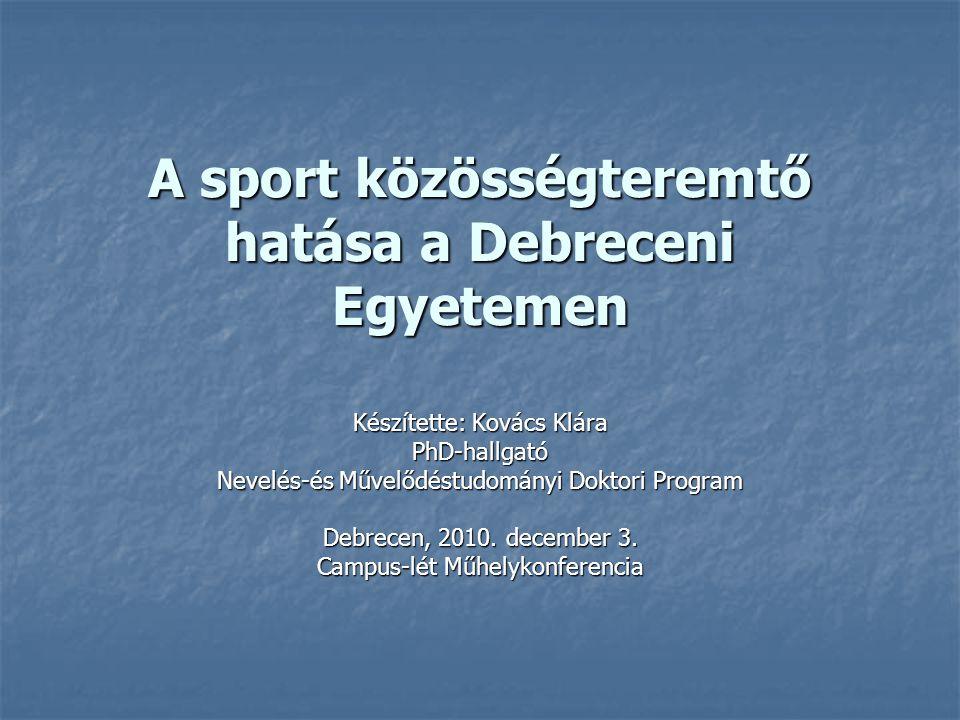 A sport közösségteremtő hatása a Debreceni Egyetemen Készítette: Kovács Klára PhD-hallgató Nevelés-és Művelődéstudományi Doktori Program Debrecen, 201