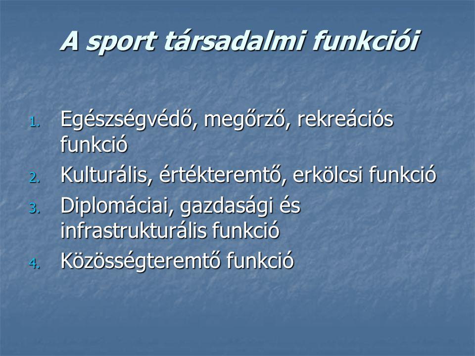 A sport társadalmi funkciói 1. Egészségvédő, megőrző, rekreációs funkció 2. Kulturális, értékteremtő, erkölcsi funkció 3. Diplomáciai, gazdasági és in
