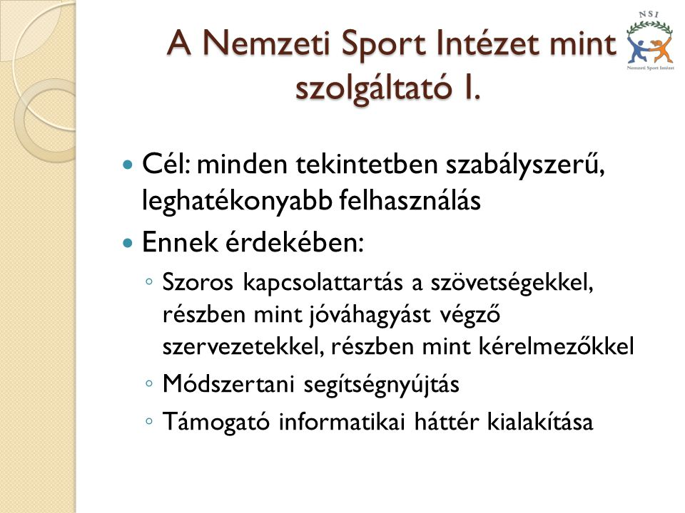 A Nemzeti Sport Intézet mint szolgáltató I. A Nemzeti Sport Intézet mint szolgáltató I.  Cél: minden tekintetben szabályszerű, leghatékonyabb felhasz