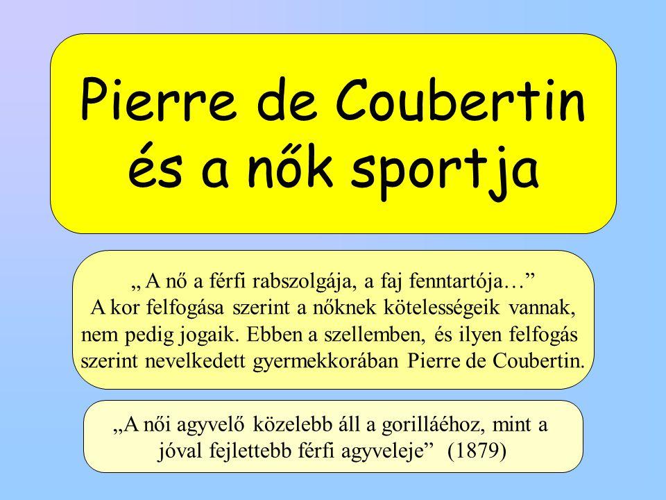 """Pierre de Coubertin és a nők sportja """" A nő a férfi rabszolgája, a faj fenntartója… A kor felfogása szerint a nőknek kötelességeik vannak, nem pedig jogaik."""