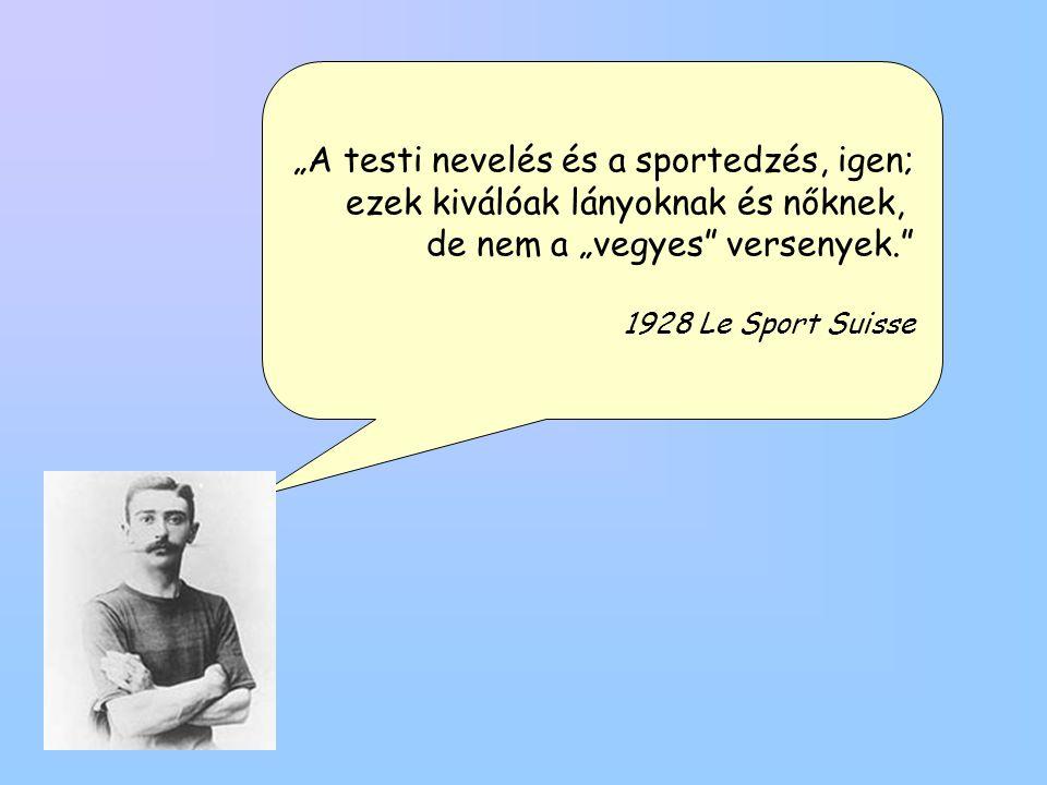 """""""A testi nevelés és a sportedzés, igen; ezek kiválóak lányoknak és nőknek, de nem a """"vegyes"""" versenyek."""" 1928 Le Sport Suisse"""