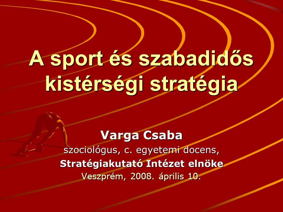 A sport és szabadidős kistérségi stratégia Varga Csaba szociológus, c. egyetemi docens, Stratégiakutató Intézet elnöke Veszprém, 2008. április 10.
