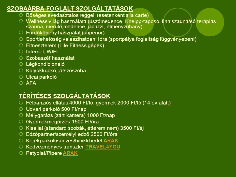 SZOBAÁRBA FOGLALT SZOLGÁLTATÁSOK  Bőséges svédasztalos reggeli (esetenként a la carte)  Wellness világ használata (úszómedence, Kneipp-taposó, finn szauna/só terápiás szauna, merülő medence, jacuzzi, élményzuhany)  Fürdőköpeny használat (superior)  Sportlehetőség választhatóan 1óra (sportpálya foglaltság függvényében!)  Fitneszterem (Life Fitness gépek)  Internet, WIFI  Szobaszéf használat  Légkondicionáló  Kölyökkuckó, játszószoba  Utcai parkoló  ÁFA TÉRÍTÉSES SZOLGÁLTATÁSOK  Félpanziós ellátás 4000 Ft/fő, gyermek 2000 Ft/fő (14 év alatt)  Udvari parkoló 500 Ft/nap  Mélygarázs (zárt kamera) 1000 Ft/nap  Gyermekmegőrzés 1500 Ft/óra  Kisállat (standard szobák, étterem nem) 3500 Ft/éj  Edzőpartner/személyi edző 2500 Ft/óra  Kerékpárkölcsönzés/bicikli bérlet ÁRAKÁRAK  Kedvezményes transzfer TRAVEL4YOUTRAVEL4YOU  Patyolat/Pipere ÁRAKÁRAK