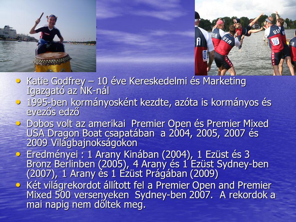 Who am I • Katie Godfrey – 10 éve Kereskedelmi és Marketing Igazgató az NK-nál • 1995-ben kormányosként kezdte, azóta is kormányos és evezős edző • Dobos volt az amerikai Premier Open és Premier Mixed USA Dragon Boat csapatában a 2004, 2005, 2007 és 2009 Világbajnokságokon • Eredményei : 1 Arany Kinában (2004), 1 Ezüst és 3 Bronz Berlinben (2005), 4 Arany és 1 Ezüst Sydney-ben (2007), 1 Arany és 1 Ezüst Prágában (2009) • Két világrekordot állított fel a Premier Open and Premier Mixed 500 versenyeken Sydney-ben 2007.