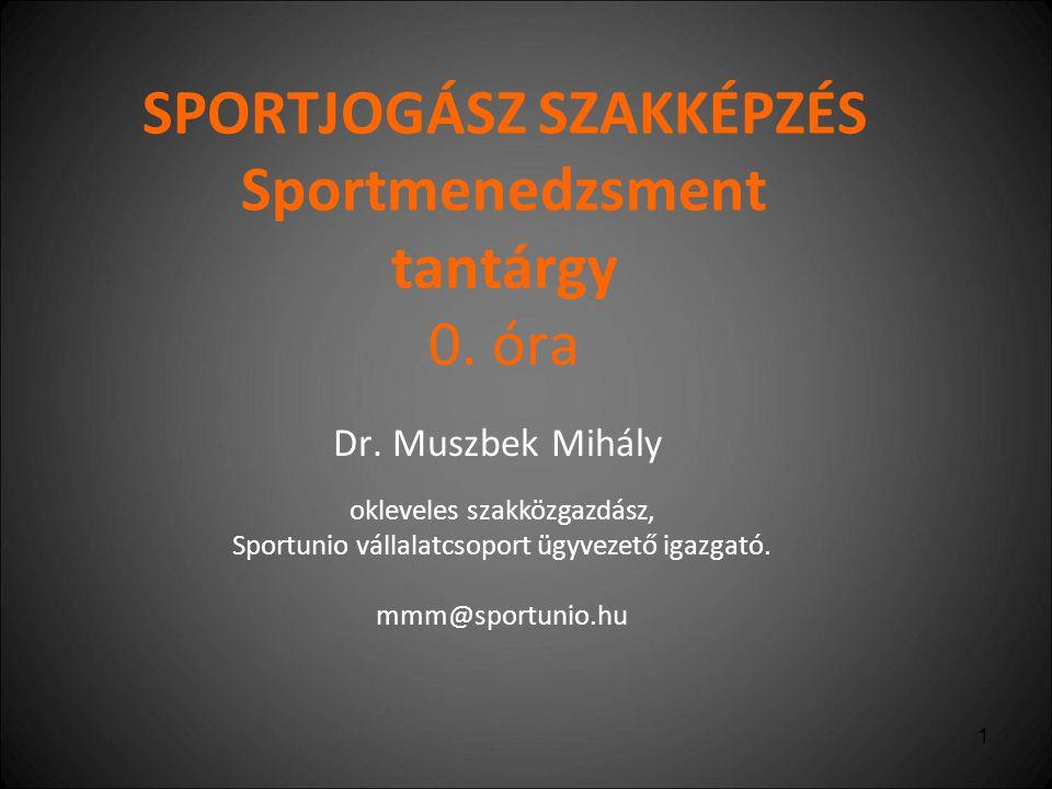 1 SPORTJOGÁSZ SZAKKÉPZÉS Sportmenedzsment tantárgy 0. óra Dr. Muszbek Mihály okleveles szakközgazdász, Sportunio vállalatcsoport ügyvezető igazgató. m