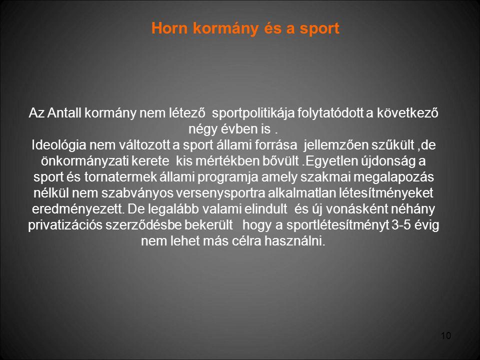 10 Horn kormány és a sport Az Antall kormány nem létező sportpolitikája folytatódott a következő négy évben is. Ideológia nem változott a sport állami