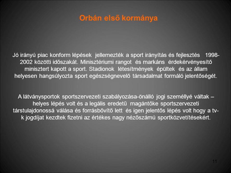 11 Orbán első kormánya Jó irányú piac konform lépések jellemezték a sport irányítás és fejlesztés 1998- 2002 közötti időszakát. Minisztériumi rangot é