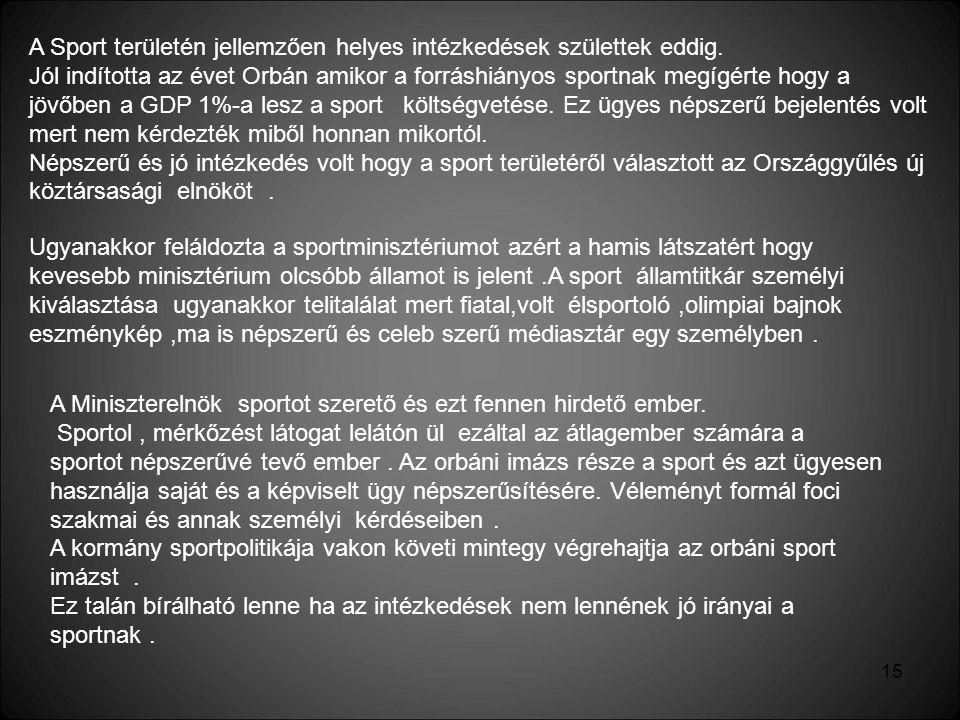 15 A Sport területén jellemzően helyes intézkedések születtek eddig. Jól indította az évet Orbán amikor a forráshiányos sportnak megígérte hogy a jövő