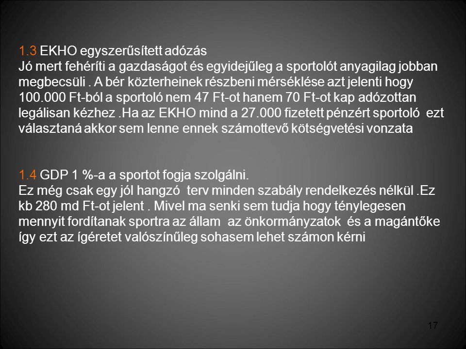 17 1.3 EKHO egyszerűsített adózás Jó mert fehéríti a gazdaságot és egyidejűleg a sportolót anyagilag jobban megbecsüli. A bér közterheinek részbeni mé