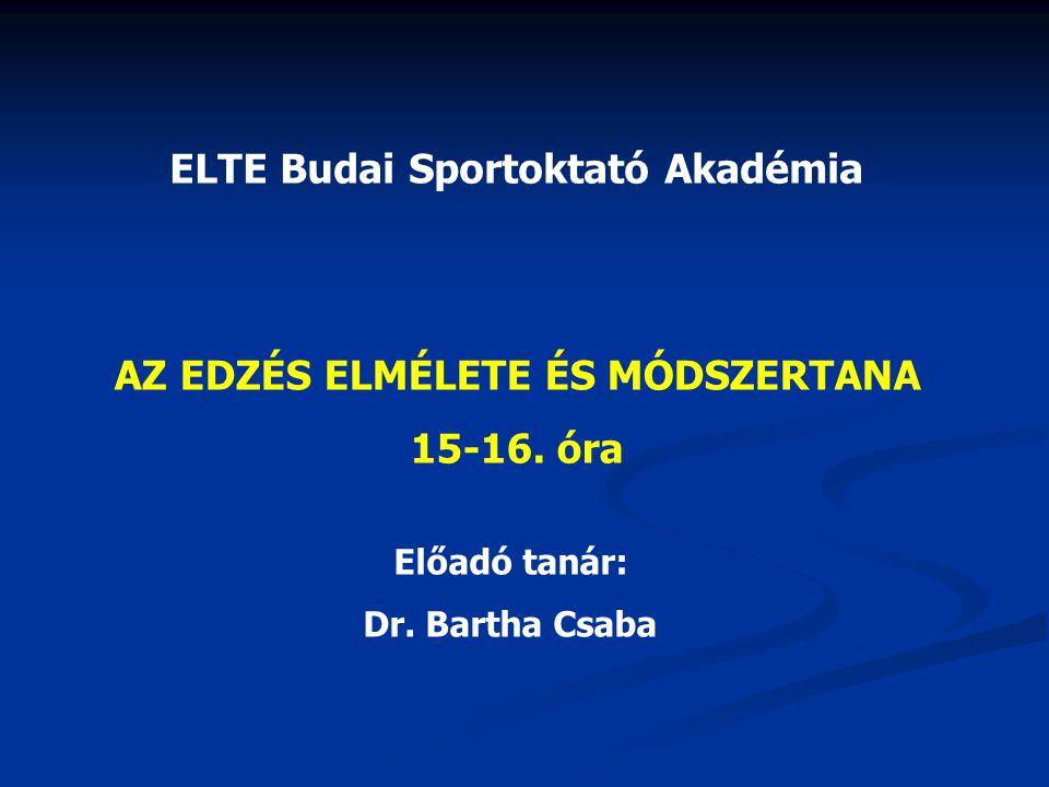 ELTE Budai Sportoktató Akadémia AZ EDZÉS ELMÉLETE ÉS MÓDSZERTANA 15-16. óra Előadó tanár: Dr. Bartha Csaba