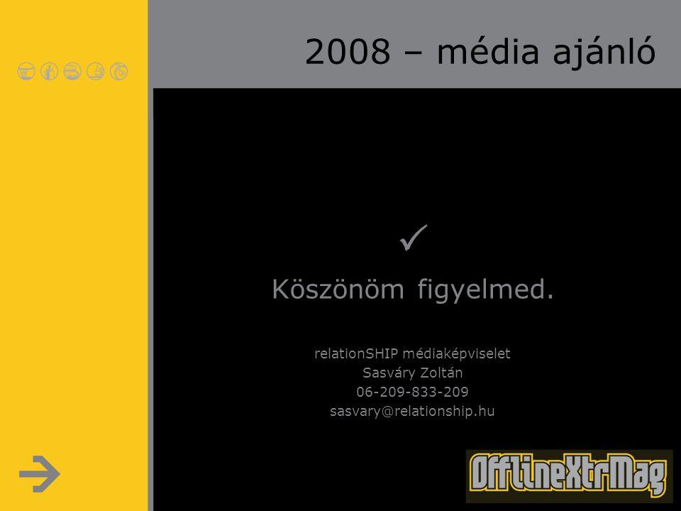 2008 – média ajánló  Köszönöm figyelmed. relationSHIP médiaképviselet Sasváry Zoltán 06-209-833-209 sasvary@relationship.hu