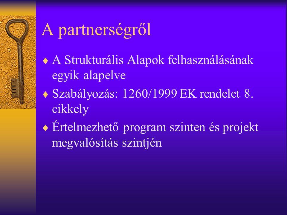 A partnerségről  A Strukturális Alapok felhasználásának egyik alapelve  Szabályozás: 1260/1999 EK rendelet 8.
