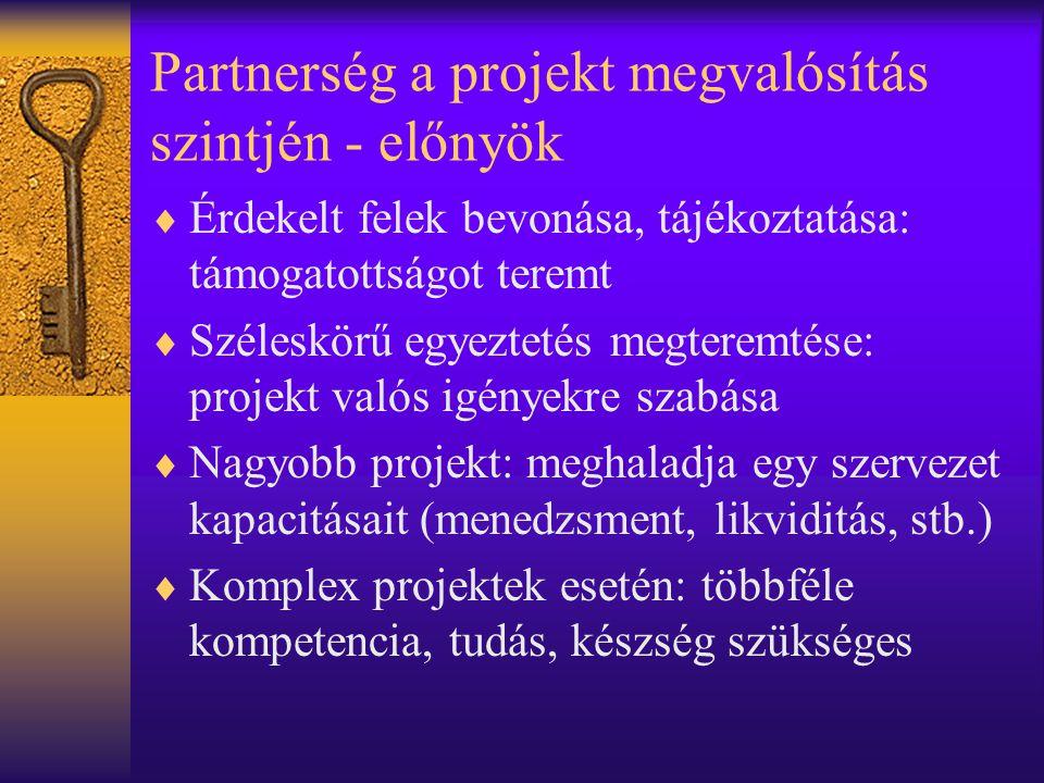 Partnerség a projekt megvalósítás szintjén - előnyök  Érdekelt felek bevonása, tájékoztatása: támogatottságot teremt  Széleskörű egyeztetés megteremtése: projekt valós igényekre szabása  Nagyobb projekt: meghaladja egy szervezet kapacitásait (menedzsment, likviditás, stb.)  Komplex projektek esetén: többféle kompetencia, tudás, készség szükséges