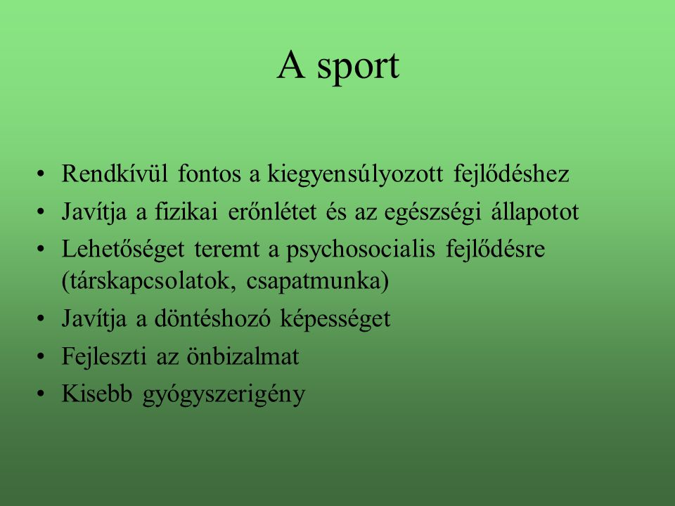 A sport •Rendkívül fontos a kiegyensúlyozott fejlődéshez •Javítja a fizikai erőnlétet és az egészségi állapotot •Lehetőséget teremt a psychosocialis fejlődésre (társkapcsolatok, csapatmunka) •Javítja a döntéshozó képességet •Fejleszti az önbizalmat •Kisebb gyógyszerigény