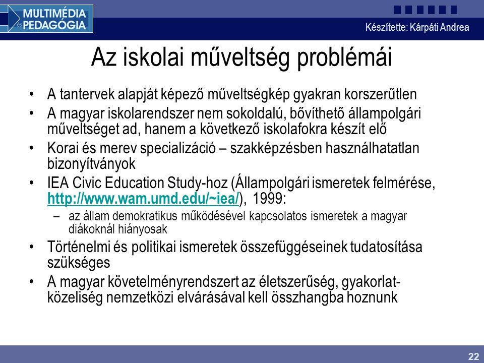 Készítette: Kárpáti Andrea 22 Az iskolai műveltség problémái •A tantervek alapját képező műveltségkép gyakran korszerűtlen •A magyar iskolarendszer nem sokoldalú, bővíthető állampolgári műveltséget ad, hanem a következő iskolafokra készít elő •Korai és merev specializáció – szakképzésben használhatatlan bizonyítványok •IEA Civic Education Study-hoz (Állampolgári ismeretek felmérése, http://www.wam.umd.edu/~iea/ ), 1999: http://www.wam.umd.edu/~iea/ –az állam demokratikus működésével kapcsolatos ismeretek a magyar diákoknál hiányosak •Történelmi és politikai ismeretek összefüggéseinek tudatosítása szükséges •A magyar követelményrendszert az életszerűség, gyakorlat- közeliség nemzetközi elvárásával kell összhangba hoznunk