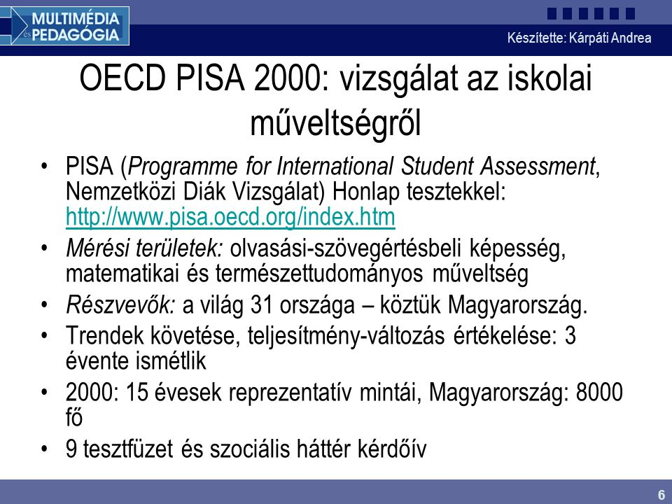 Készítette: Kárpáti Andrea 6 OECD PISA 2000: vizsgálat az iskolai műveltségről •PISA ( Programme for International Student Assessment, Nemzetközi Diák Vizsgálat) Honlap tesztekkel: http://www.pisa.oecd.org/index.htm http://www.pisa.oecd.org/index.htm • Mérési területek: olvasási-szövegértésbeli képesség, matematikai és természettudományos műveltség • Részvevők: a világ 31 országa – köztük Magyarország.