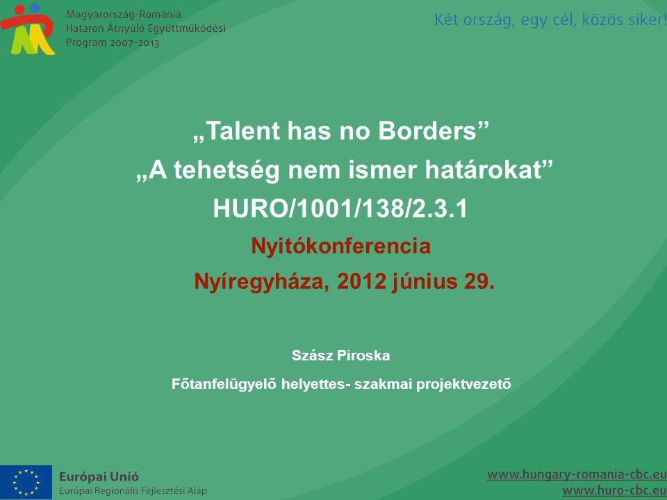 """""""Talent has no Borders"""" """"A tehetség nem ismer határokat"""" HURO/1001/138/2.3.1 Nyitókonferencia Nyíregyháza, 2012 június 29. Szász Piroska Főtanfelügyel"""