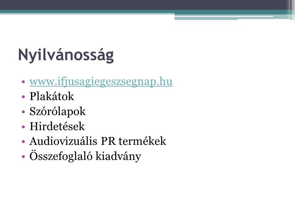 Nyilvánosság •www.ifjusagiegeszsegnap.huwww.ifjusagiegeszsegnap.hu •Plakátok •Szórólapok •Hirdetések •Audiovizuális PR termékek •Összefoglaló kiadvány