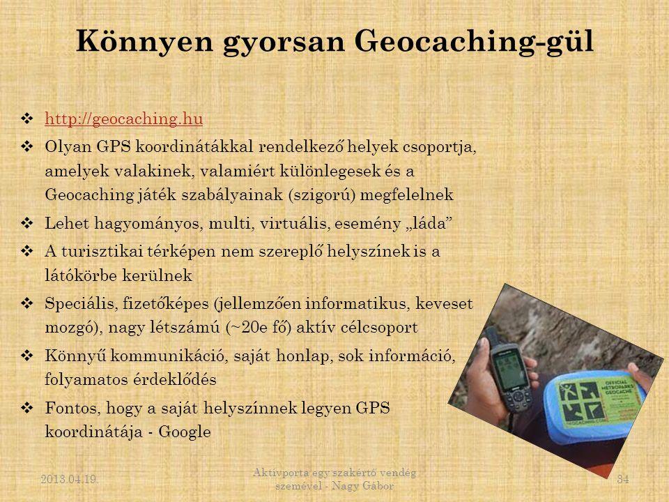 Könnyen gyorsan Geocaching-gül  http://geocaching.hu http://geocaching.hu  Olyan GPS koordinátákkal rendelkező helyek csoportja, amelyek valakinek,
