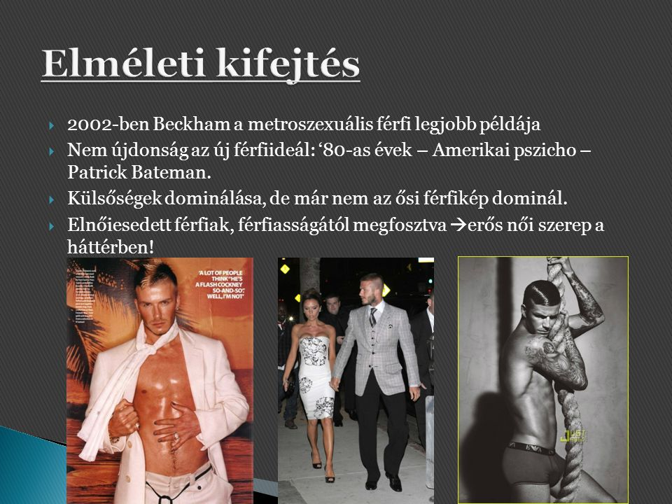  2002-ben Beckham a metroszexuális férfi legjobb példája  Nem újdonság az új férfiideál: '80-as évek – Amerikai pszicho – Patrick Bateman.  Külsősé