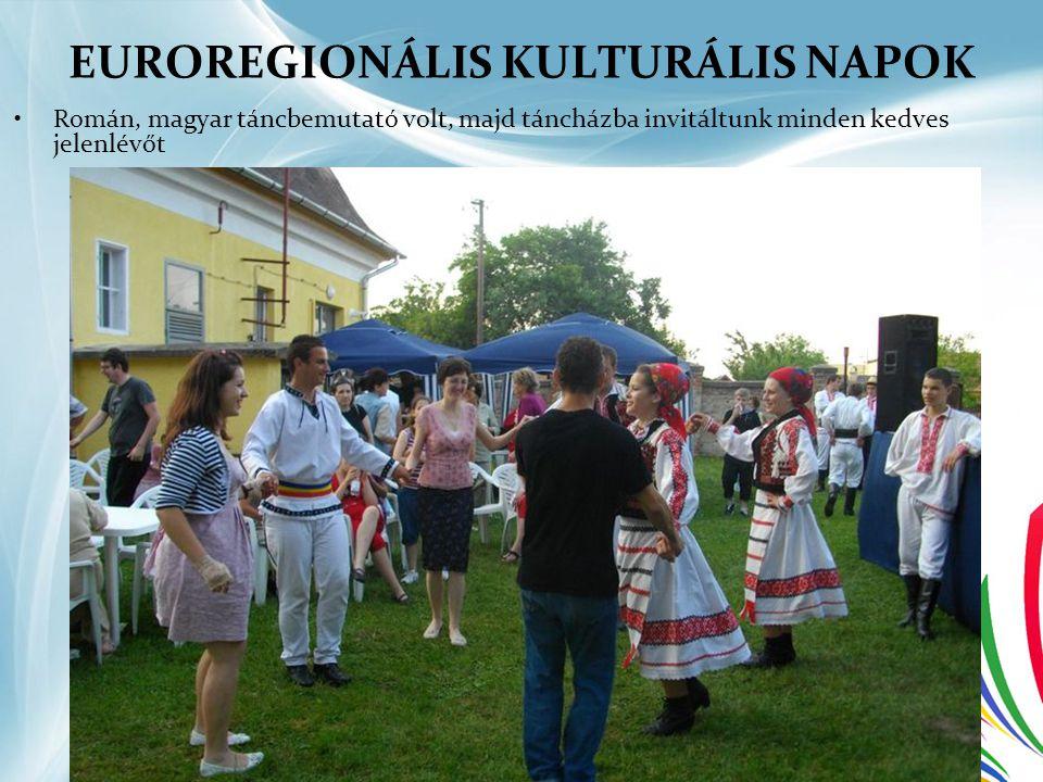EUROREGIONÁLIS KULTURÁLIS NAPOK •Román, magyar táncbemutató volt, majd táncházba invitáltunk minden kedves jelenlévőt