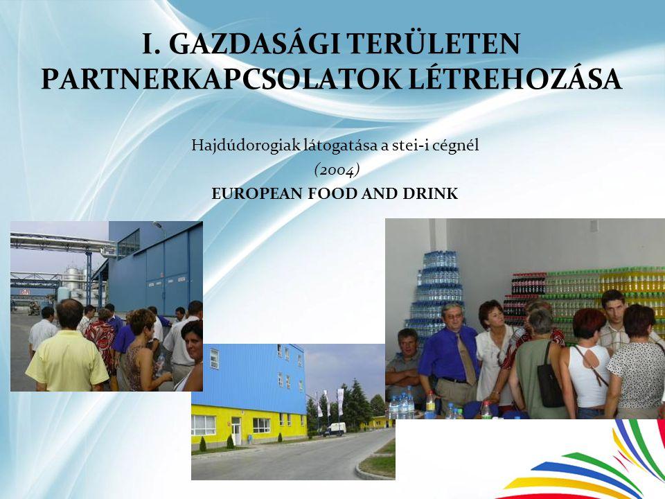 I. GAZDASÁGI TERÜLETEN PARTNERKAPCSOLATOK LÉTREHOZÁSA Hajdúdorogiak látogatása a stei-i cégnél (2004) EUROPEAN FOOD AND DRINK